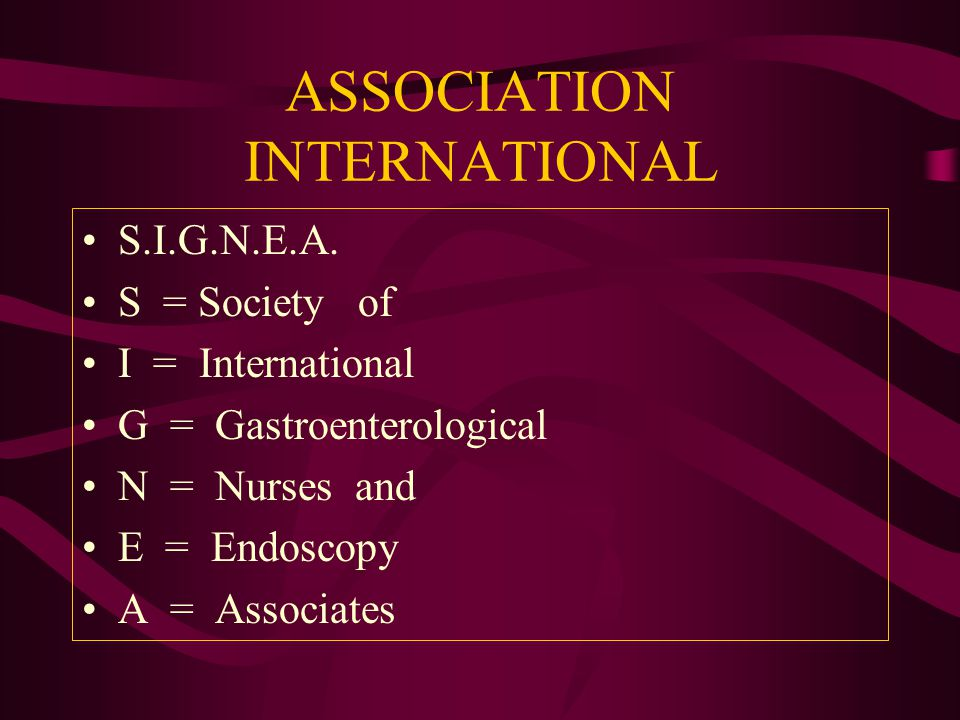 ASSOCIATION INTERNATIONAL S.I.G.N.E.A. S = Society of I = International G = Gastroenterological N = Nurses and E = Endoscopy A = Associates