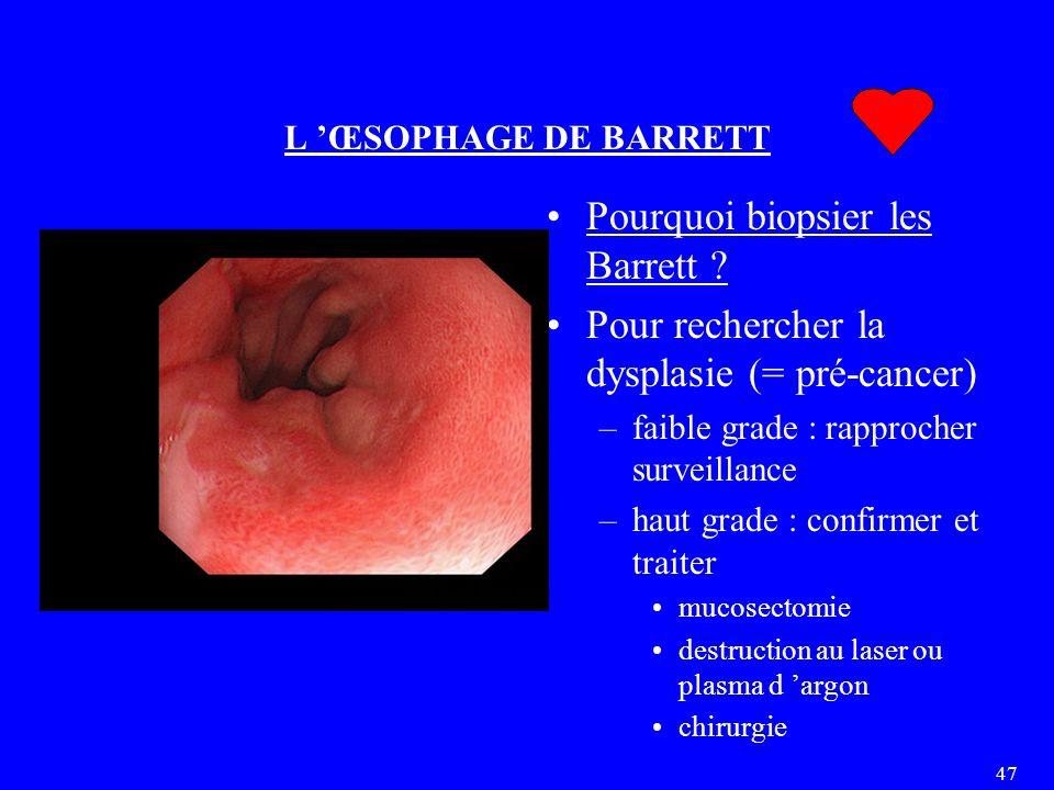 47 L 'ŒSOPHAGE DE BARRETT Pourquoi biopsier les Barrett ? Pour rechercher la dysplasie (= pré-cancer) –faible grade : rapprocher surveillance –haut gr
