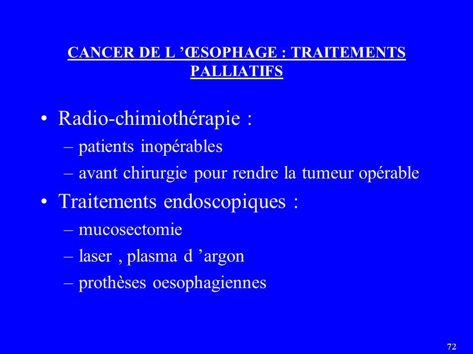 72 CANCER DE L 'ŒSOPHAGE : TRAITEMENTS PALLIATIFS Radio-chimiothérapie : –patients inopérables –avant chirurgie pour rendre la tumeur opérable Traitements endoscopiques : –mucosectomie –laser, plasma d 'argon –prothèses oesophagiennes