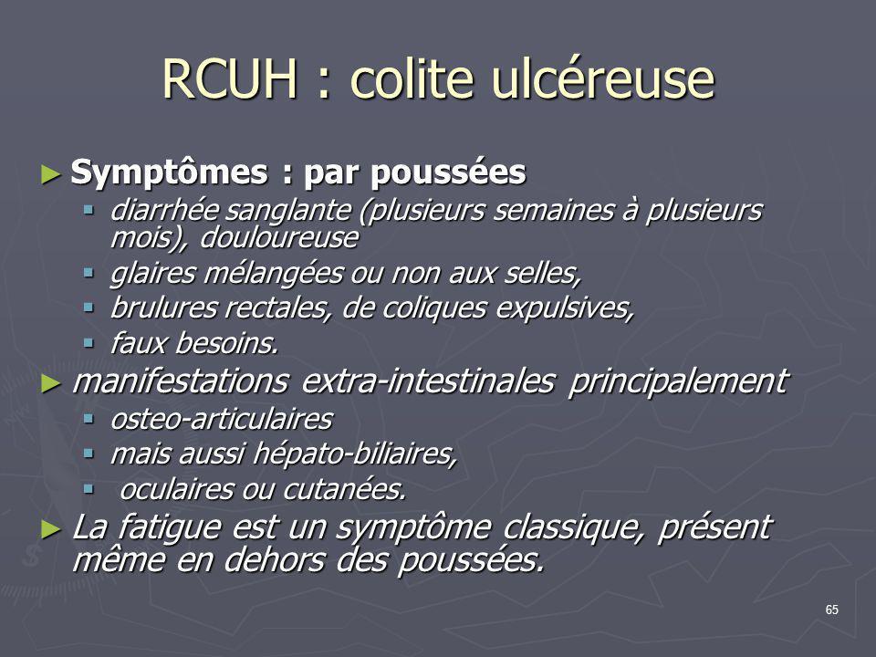 65 RCUH : colite ulcéreuse ► Symptômes : par poussées  diarrhée sanglante (plusieurs semaines à plusieurs mois), douloureuse  glaires mélangées ou n