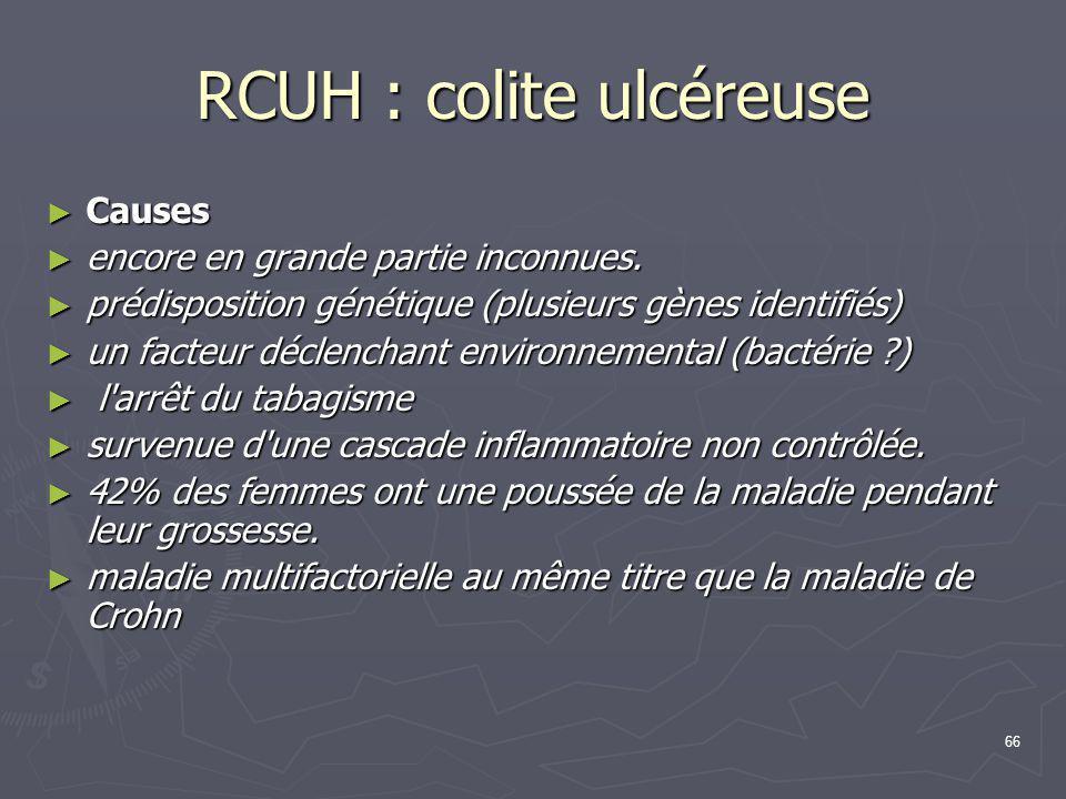 66 RCUH : colite ulcéreuse ► Causes ► encore en grande partie inconnues. ► prédisposition génétique (plusieurs gènes identifiés) ► un facteur déclench