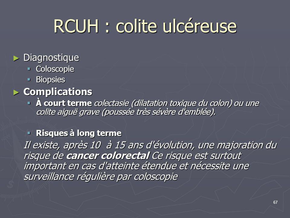 67 RCUH : colite ulcéreuse ► Diagnostique  Coloscopie  Biopsies ► Complications  À court terme colectasie (dilatation toxique du colon) ou une coli