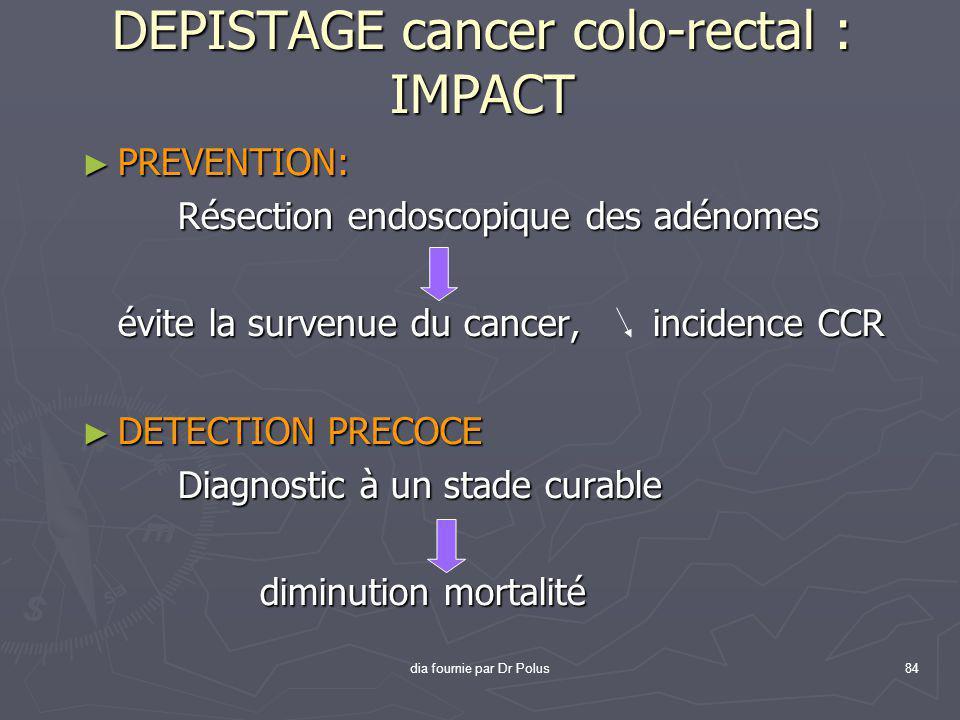 dia fournie par Dr Polus84 DEPISTAGE cancer colo-rectal : IMPACT ► PREVENTION: Résection endoscopique des adénomes évite la survenue du cancer, incide