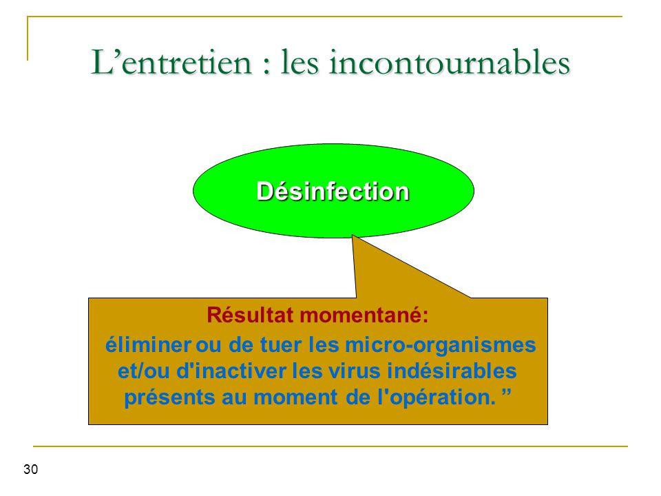 30 Désinfection L'entretien : les incontournables Résultat momentané: éliminer ou de tuer les micro-organismes et/ou d inactiver les virus indésirables présents au moment de l opération.