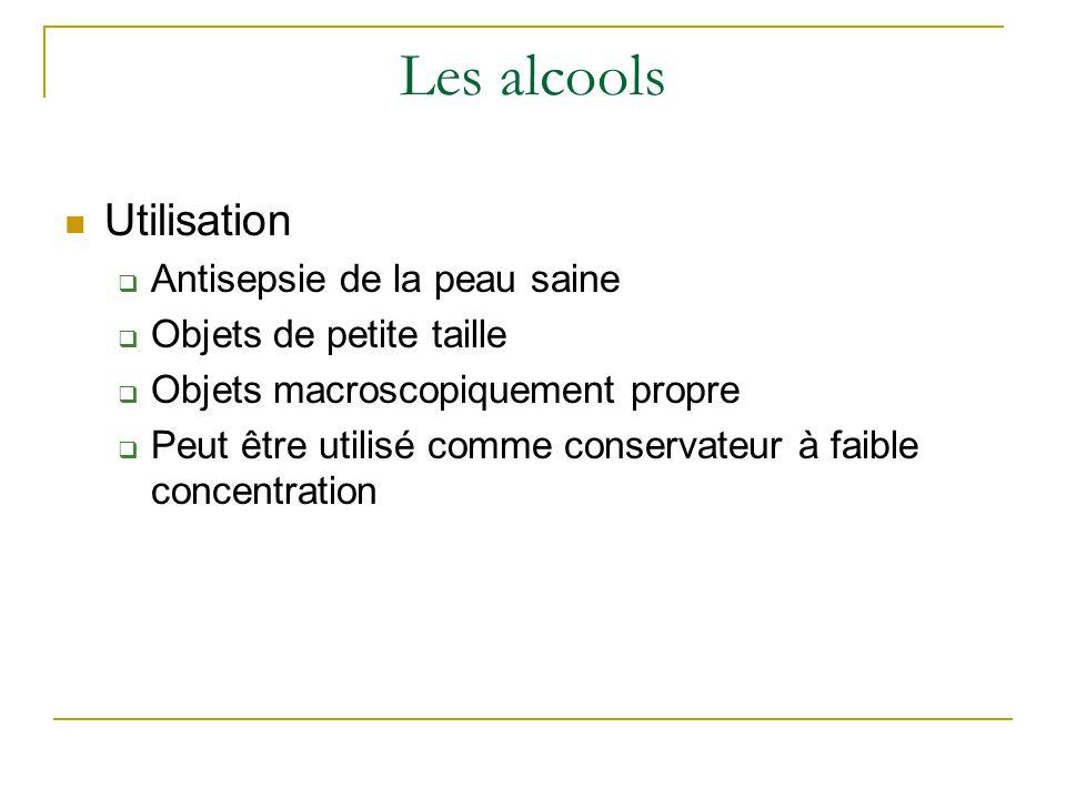 Les alcools Utilisation  Antisepsie de la peau saine  Objets de petite taille  Objets macroscopiquement propre  Peut être utilisé comme conservateur à faible concentration