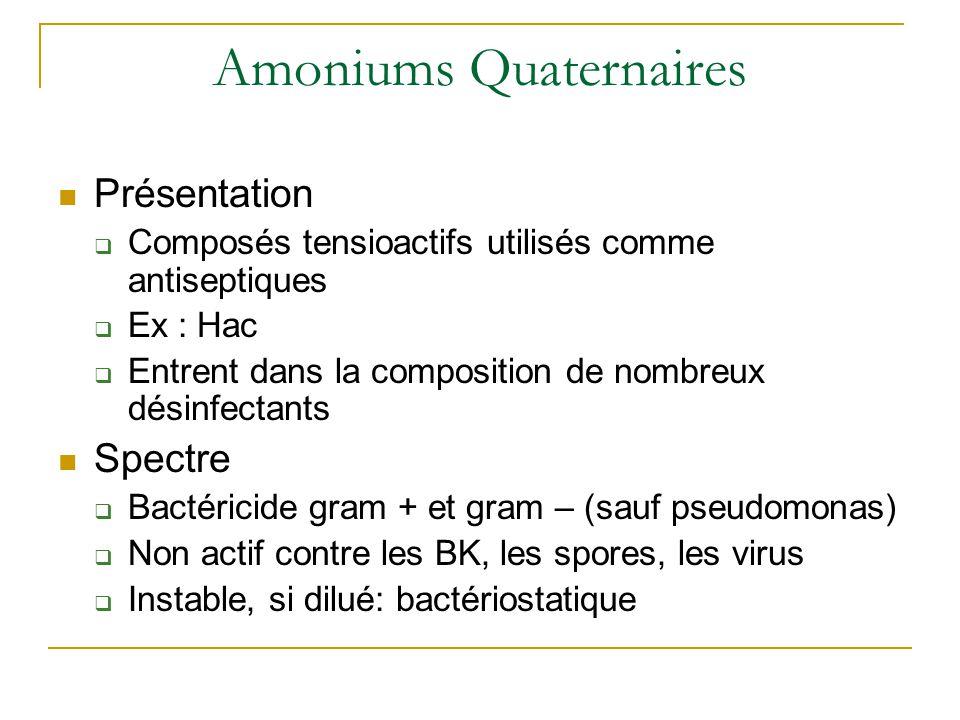 Amoniums Quaternaires Présentation  Composés tensioactifs utilisés comme antiseptiques  Ex : Hac  Entrent dans la composition de nombreux désinfectants Spectre  Bactéricide gram + et gram – (sauf pseudomonas)  Non actif contre les BK, les spores, les virus  Instable, si dilué: bactériostatique