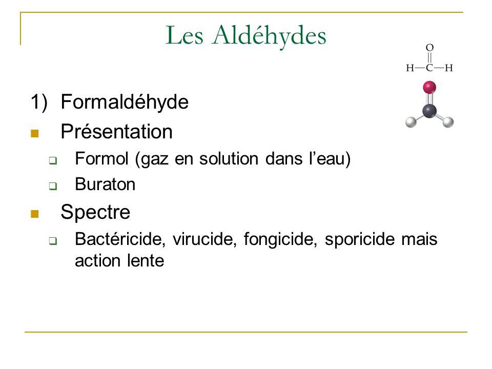 Les Aldéhydes 1)Formaldéhyde Présentation  Formol (gaz en solution dans l'eau)  Buraton Spectre  Bactéricide, virucide, fongicide, sporicide mais action lente