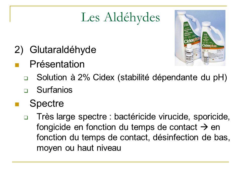 Les Aldéhydes 2)Glutaraldéhyde Présentation  Solution à 2% Cidex (stabilité dépendante du pH)  Surfanios Spectre  Très large spectre : bactéricide virucide, sporicide, fongicide en fonction du temps de contact  en fonction du temps de contact, désinfection de bas, moyen ou haut niveau