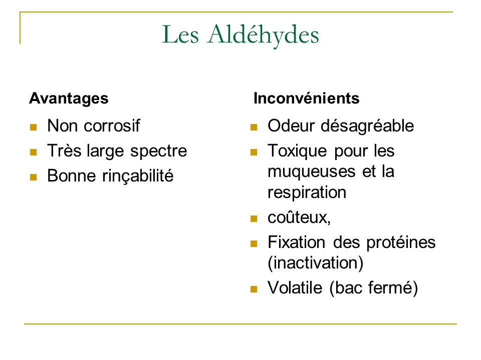 Les Aldéhydes Non corrosif Très large spectre Bonne rinçabilité Odeur désagréable Toxique pour les muqueuses et la respiration coûteux, Fixation des protéines (inactivation) Volatile (bac fermé) AvantagesInconvénients