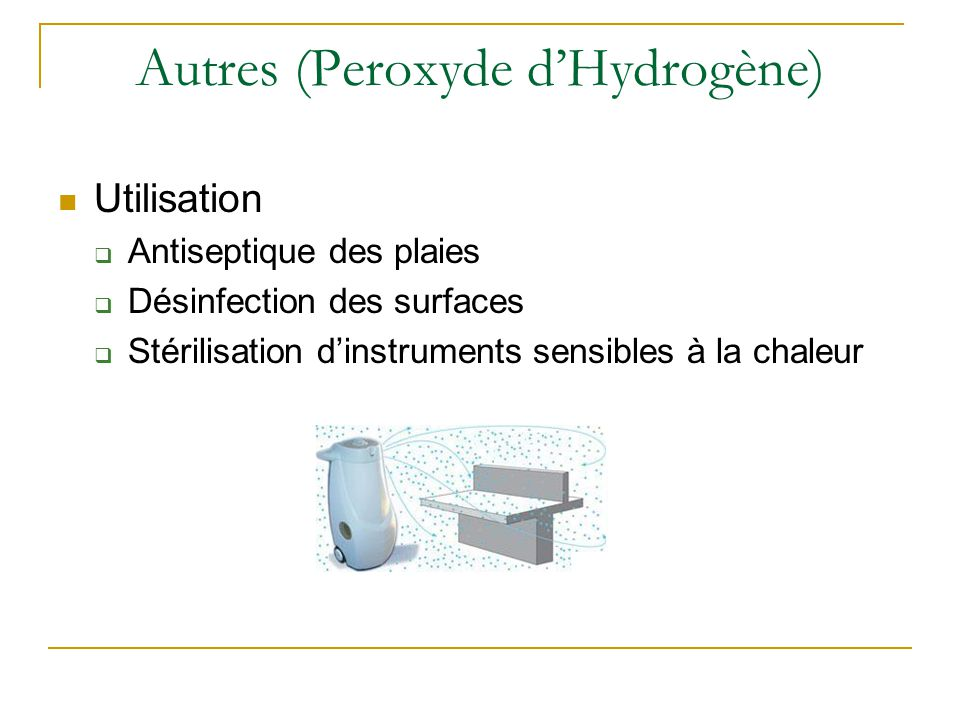 Autres (Peroxyde d'Hydrogène) Utilisation  Antiseptique des plaies  Désinfection des surfaces  Stérilisation d'instruments sensibles à la chaleur