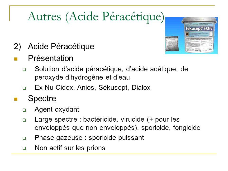 Autres (Acide Péracétique) 2)Acide Péracétique Présentation  Solution d'acide péracétique, d'acide acétique, de peroxyde d'hydrogène et d'eau  Ex Nu Cidex, Anios, Sékusept, Dialox Spectre  Agent oxydant  Large spectre : bactéricide, virucide (+ pour les enveloppés que non enveloppés), sporicide, fongicide  Phase gazeuse : sporicide puissant  Non actif sur les prions