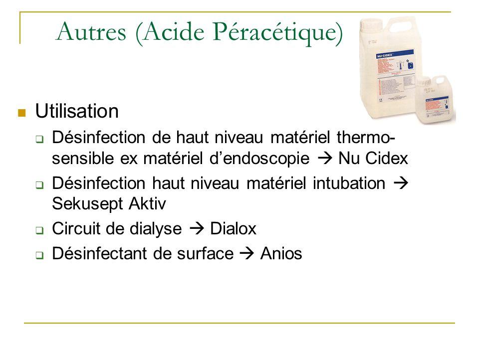 Autres (Acide Péracétique) Utilisation  Désinfection de haut niveau matériel thermo- sensible ex matériel d'endoscopie  Nu Cidex  Désinfection haut niveau matériel intubation  Sekusept Aktiv  Circuit de dialyse  Dialox  Désinfectant de surface  Anios