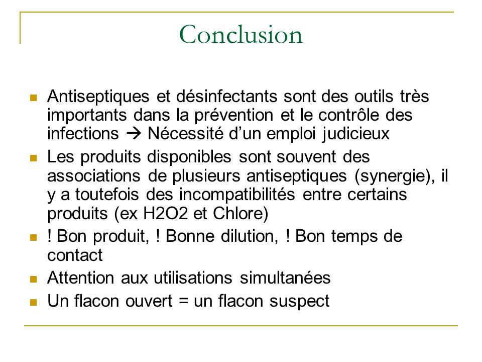 Conclusion Antiseptiques et désinfectants sont des outils très importants dans la prévention et le contrôle des infections  Nécessité d'un emploi judicieux Les produits disponibles sont souvent des associations de plusieurs antiseptiques (synergie), il y a toutefois des incompatibilités entre certains produits (ex H2O2 et Chlore) .
