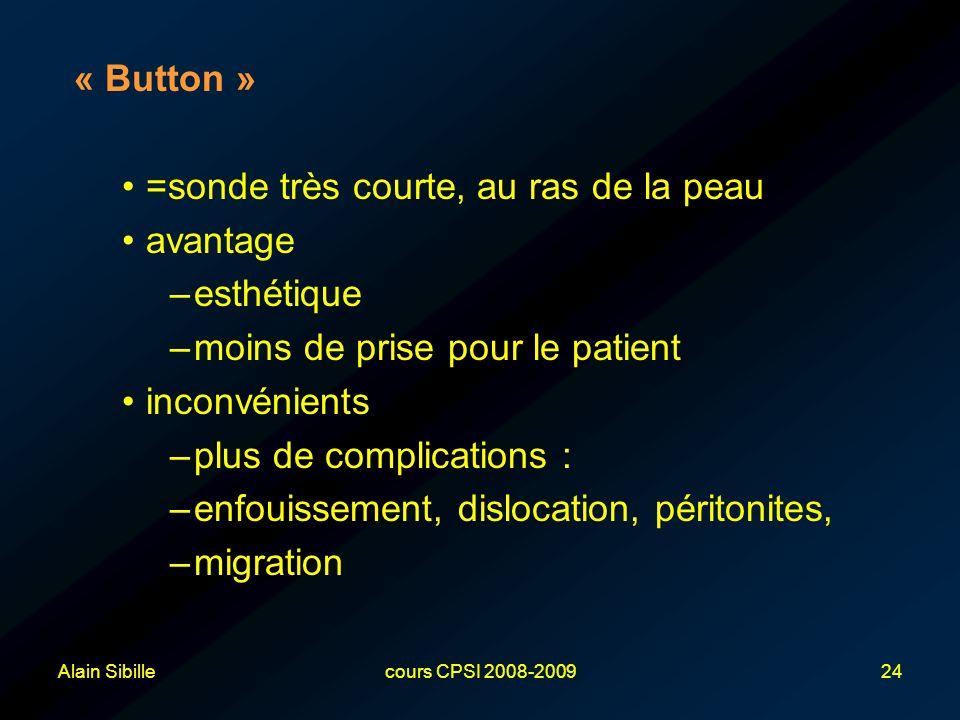 Alain Sibillecours CPSI 2008-200924 « Button » =sonde très courte, au ras de la peau avantage –esthétique –moins de prise pour le patient inconvénients –plus de complications : –enfouissement, dislocation, péritonites, –migration