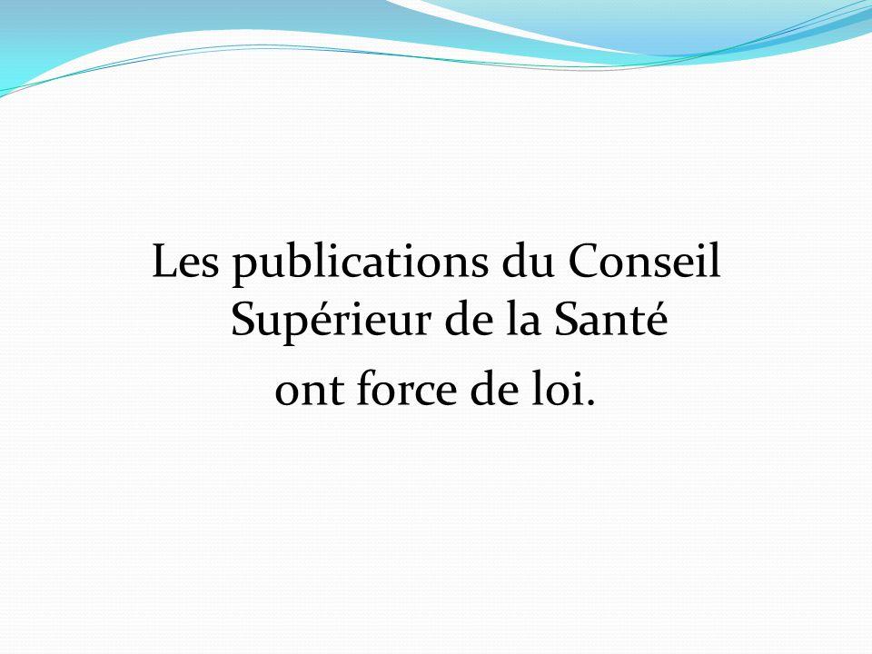 Les publications du Conseil Supérieur de la Santé ont force de loi.
