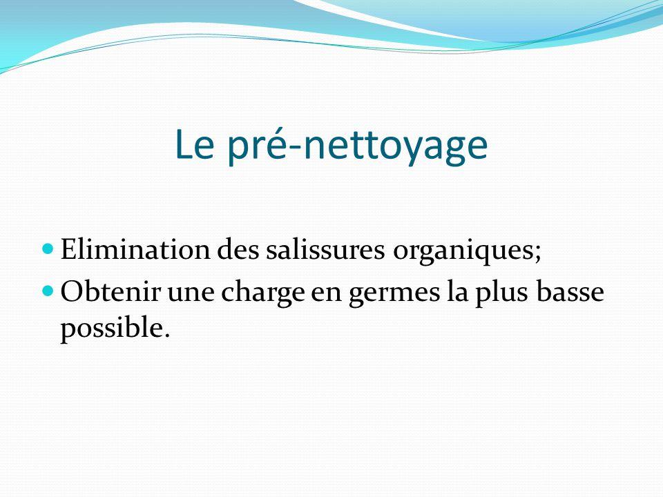 Le pré-nettoyage Elimination des salissures organiques; Obtenir une charge en germes la plus basse possible.