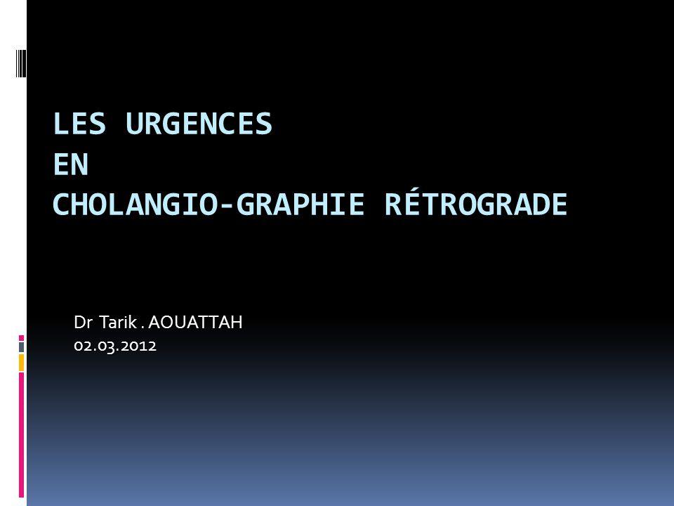 LES URGENCES EN CHOLANGIO-GRAPHIE RÉTROGRADE Dr Tarik. AOUATTAH 02.03.2012