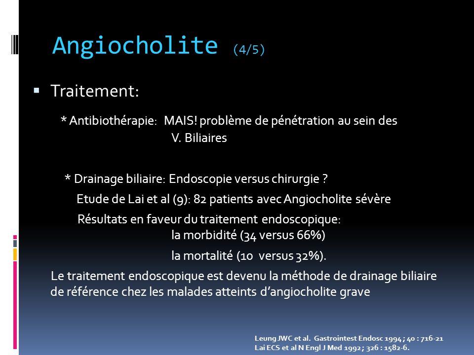 Angiocholite (4/5)  Traitement: * Antibiothérapie: MAIS! problème de pénétration au sein des V. Biliaires * Drainage biliaire: Endoscopie versus chir