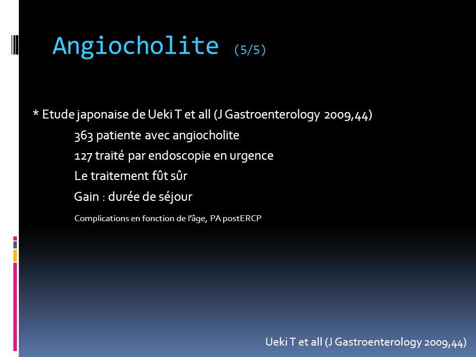 Angiocholite (5/5) * Etude japonaise de Ueki T et all (J Gastroenterology 2009,44) 363 patiente avec angiocholite 127 traité par endoscopie en urgence