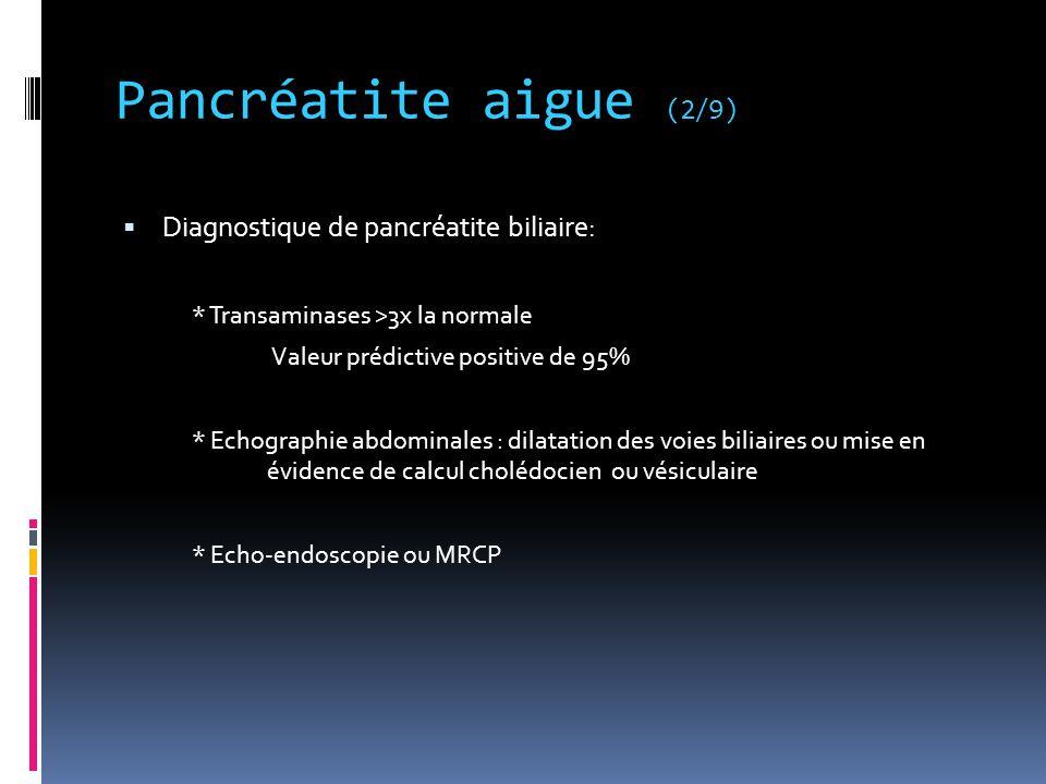 Pancréatite aigue (2/9)  Diagnostique de pancréatite biliaire: * Transaminases >3x la normale Valeur prédictive positive de 95% * Echographie abdomin