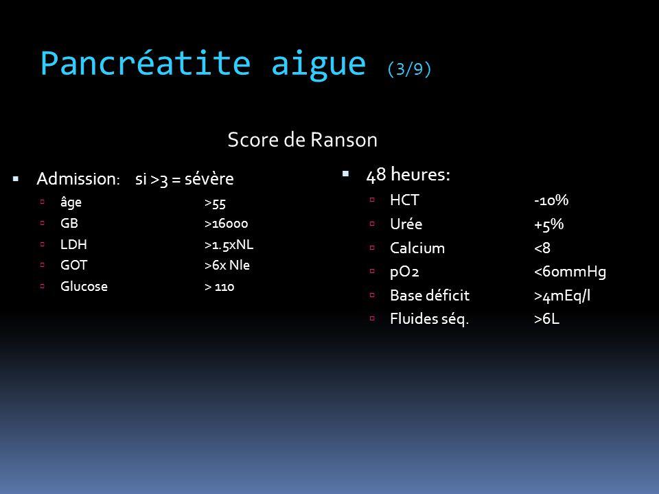 Pancréatite aigue (3/9)  Admission: si >3 = sévère  âge >55  GB>16000  LDH>1.5xNL  GOT>6x Nle  Glucose> 110  48 heures:  HCT-10%  Urée+5%  C