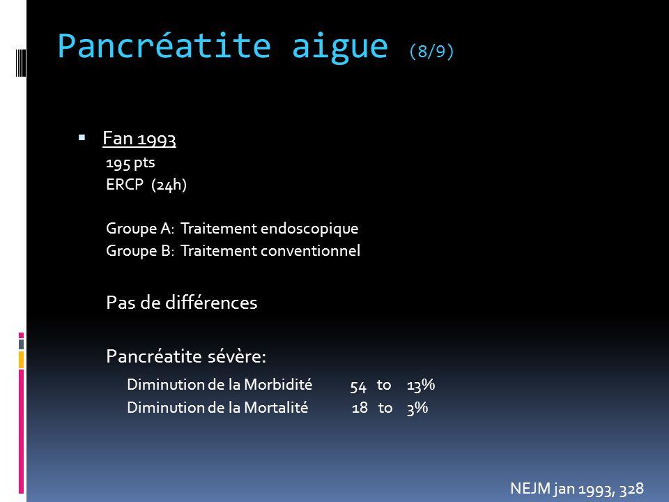 Pancréatite aigue (8/9)  Fan 1993 195 pts ERCP (24h) Groupe A: Traitement endoscopique Groupe B: Traitement conventionnel Pas de différences Pancréat