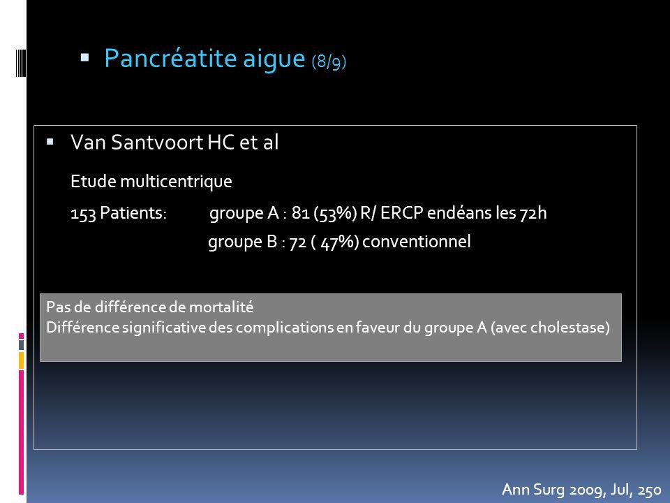  Van Santvoort HC et al Etude multicentrique 153 Patients: groupe A : 81 (53%) R/ ERCP endéans les 72h groupe B : 72 ( 47%) conventionnel Ann Surg 20