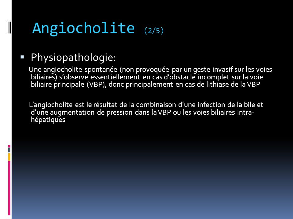 Angiocholite (3/5) Principales causes d'angiocholite aiguë par atteinte de la voie biliaire principale Lithiase Sténose Compression extrinsèque (adénopathie, tumeur..) Cholangite Obstruction de prothèse biliaire Bilome compressif Caillot de sang (post ponction-biopsie hépatique)
