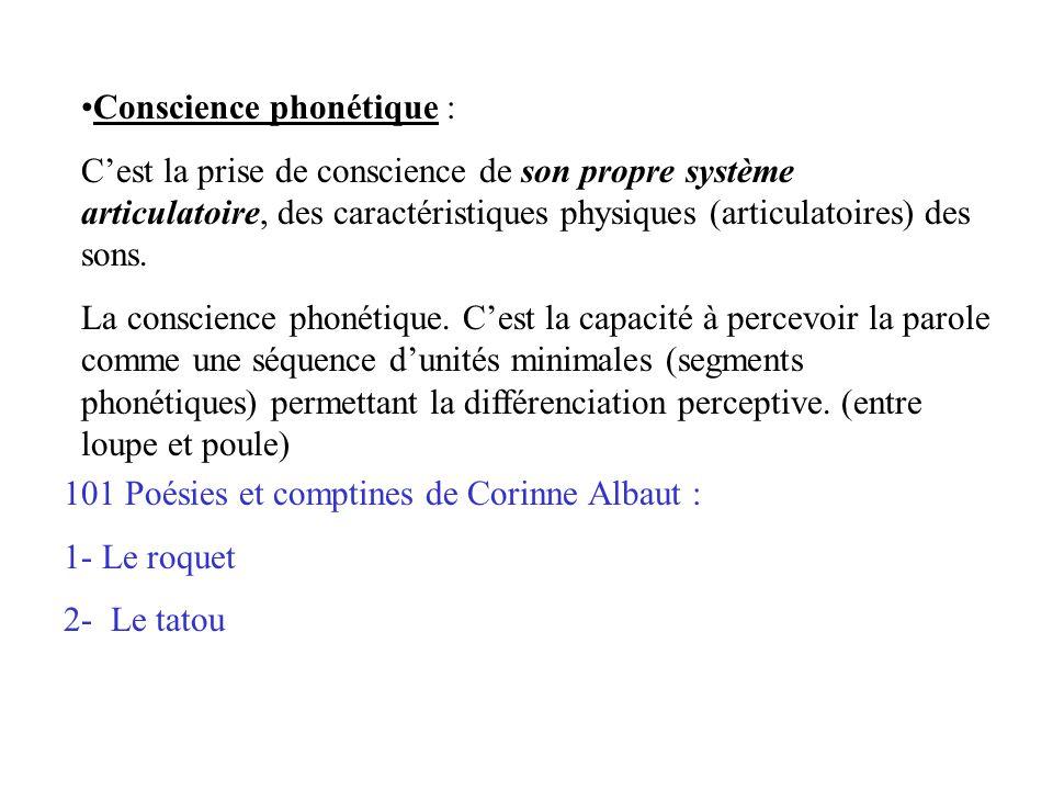 Conscience phonétique : C'est la prise de conscience de son propre système articulatoire, des caractéristiques physiques (articulatoires) des sons.