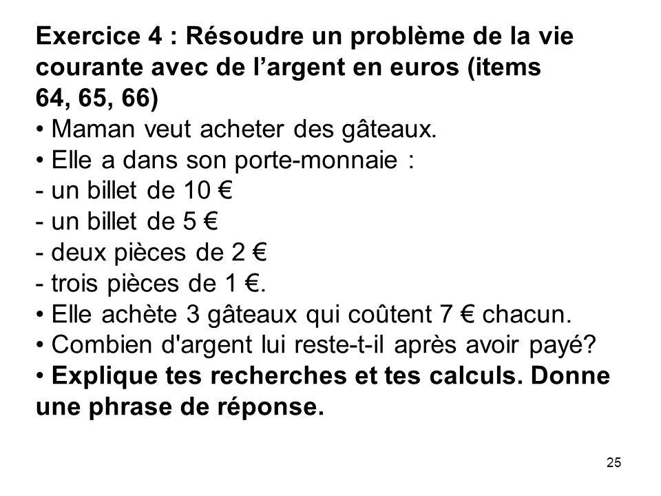 25 Exercice 4 : Résoudre un problème de la vie courante avec de l'argent en euros (items 64, 65, 66) Maman veut acheter des gâteaux. Elle a dans son p
