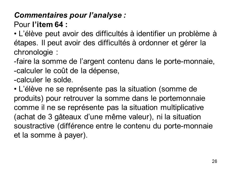 26 Commentaires pour l'analyse : Pour l'item 64 : L'élève peut avoir des difficultés à identifier un problème à étapes. Il peut avoir des difficultés