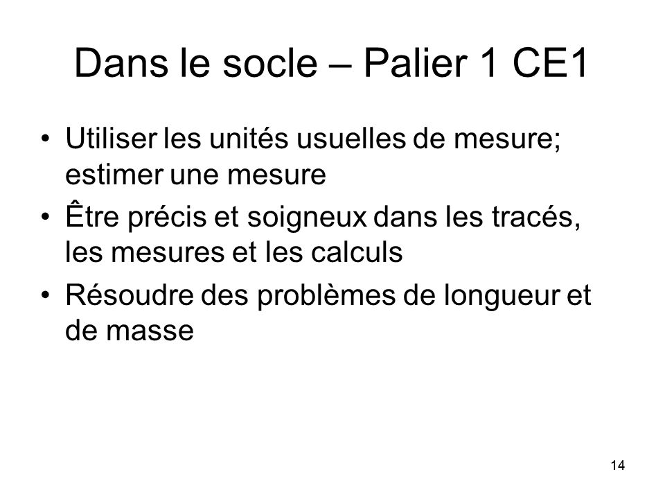14 Dans le socle – Palier 1 CE1 Utiliser les unités usuelles de mesure; estimer une mesure Être précis et soigneux dans les tracés, les mesures et les calculs Résoudre des problèmes de longueur et de masse