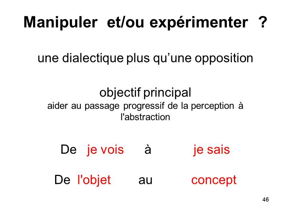 46 Manipuler et/ou expérimenter ? une dialectique plus qu'une opposition objectif principal aider au passage progressif de la perception à l'abstracti
