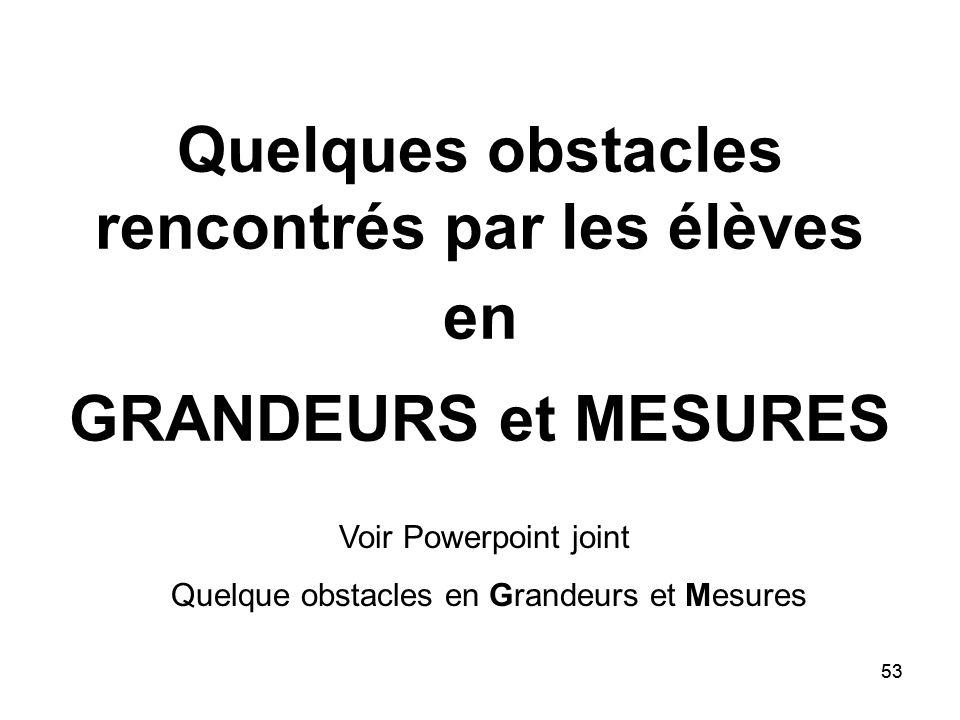 53 Quelques obstacles rencontrés par les élèves en GRANDEURS et MESURES Voir Powerpoint joint Quelque obstacles en Grandeurs et Mesures
