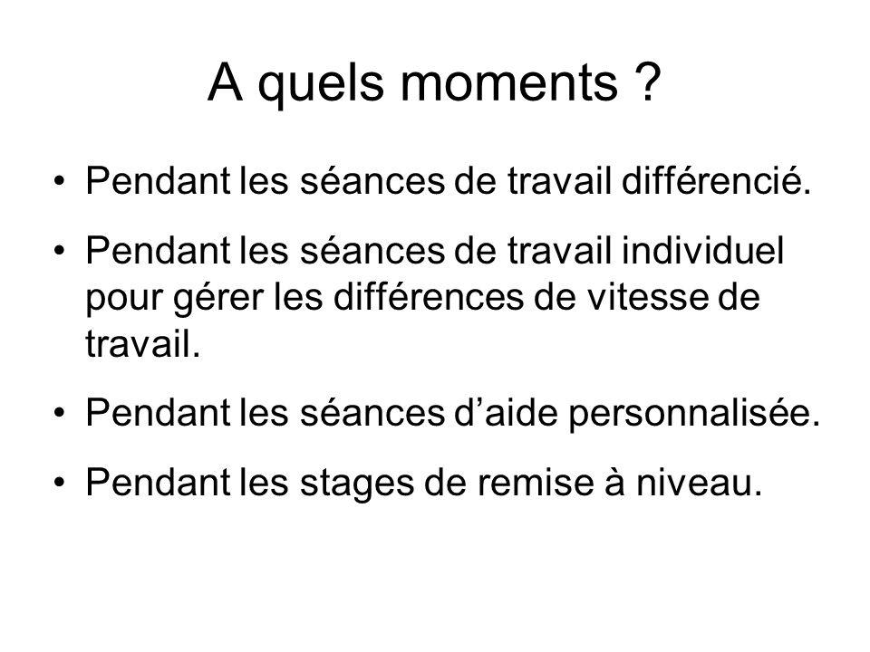 A quels moments ? Pendant les séances de travail différencié. Pendant les séances de travail individuel pour gérer les différences de vitesse de trava