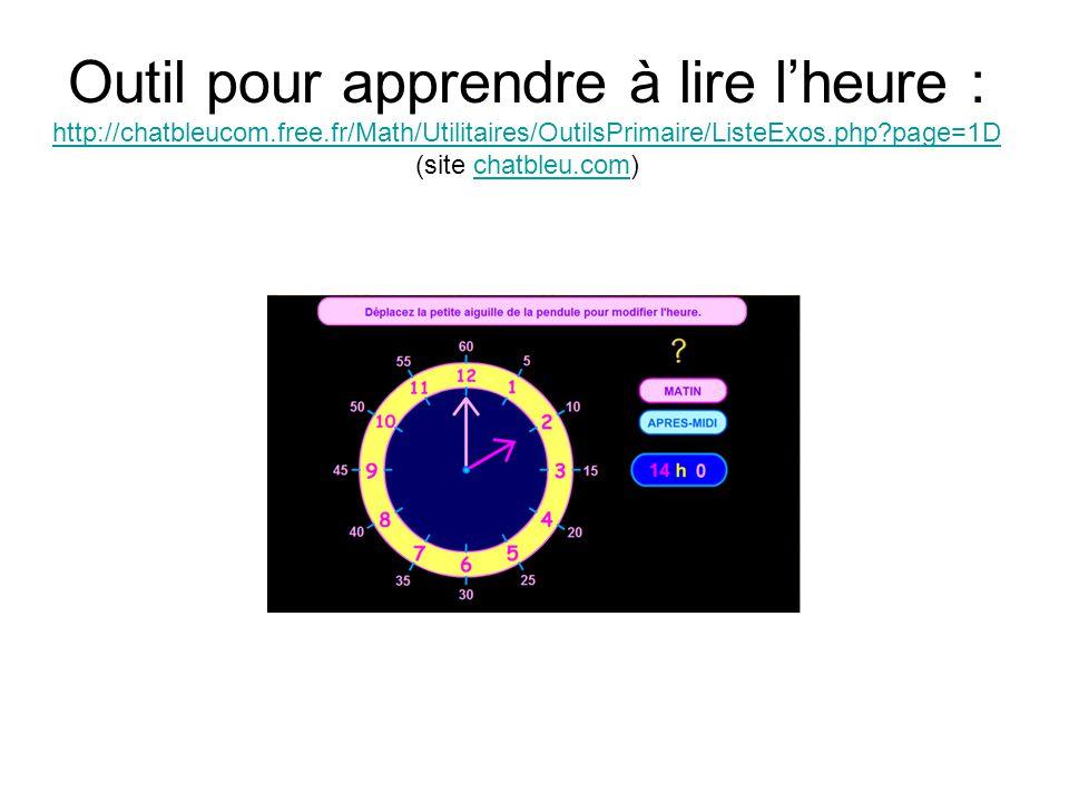 Outil pour apprendre à lire l'heure : http://chatbleucom.free.fr/Math/Utilitaires/OutilsPrimaire/ListeExos.php?page=1D (site chatbleu.com) http://chatbleucom.free.fr/Math/Utilitaires/OutilsPrimaire/ListeExos.php?page=1Dchatbleu.com