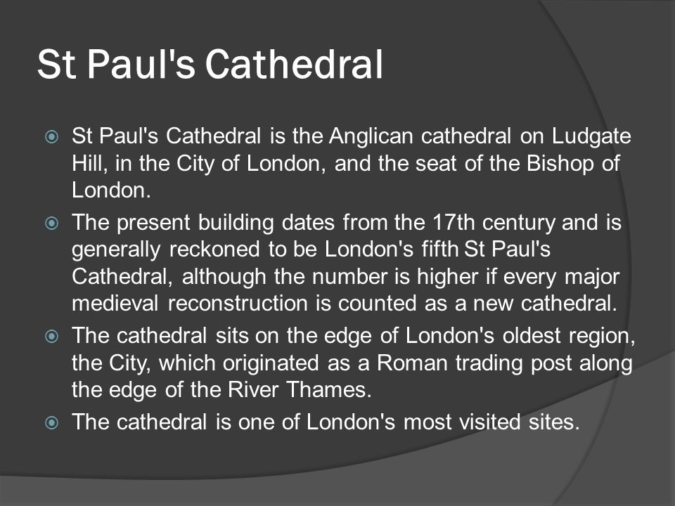 St Paul s Cathedral  St Paul s Cathedral is the Anglican cathedral on Ludgate Hill, in the City of London, and the seat of the Bishop of London.