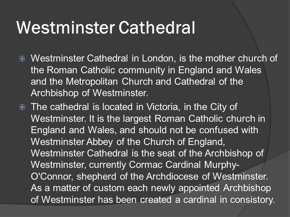 Westminster Cathedral  Westminster Cathedral in London, is the mother church of the Roman Catholic community in England and Wales and the Metropolitan Church and Cathedral of the Archbishop of Westminster.