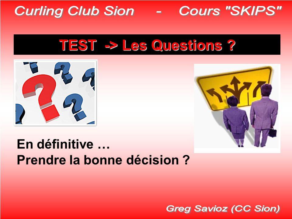 TEST -> Les Questions ? En définitive … Prendre la bonne décision ?