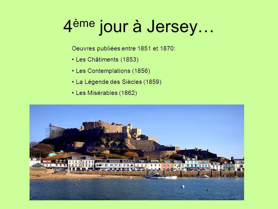 4 ème jour à Jersey… Oeuvres publiées entre 1851 et 1870: Les Châtiments (1853) Les Contemplations (1856) La Légende des Siècles (1859) Les Misérables (1862)