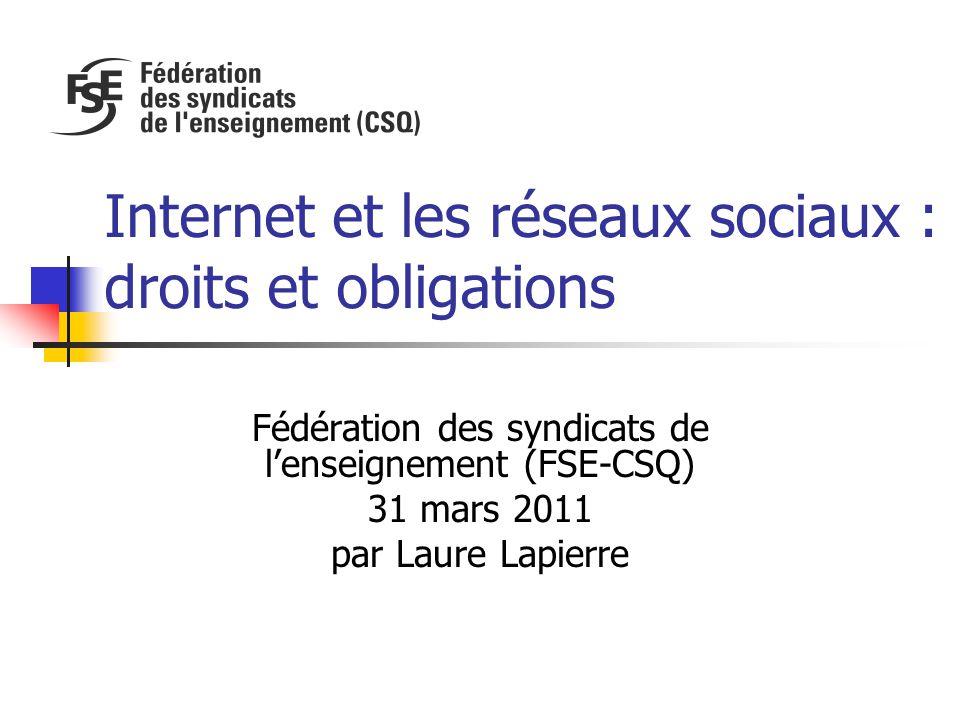 Internet et les réseaux sociaux : droits et obligations Fédération des syndicats de l'enseignement (FSE-CSQ) 31 mars 2011 par Laure Lapierre