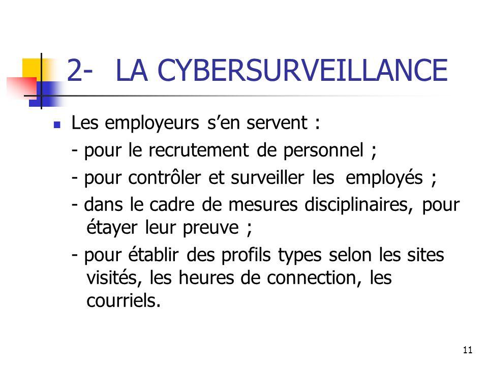 11 2- LA CYBERSURVEILLANCE Les employeurs s'en servent : - pour le recrutement de personnel ; - pour contrôler et surveiller les employés ; - dans le