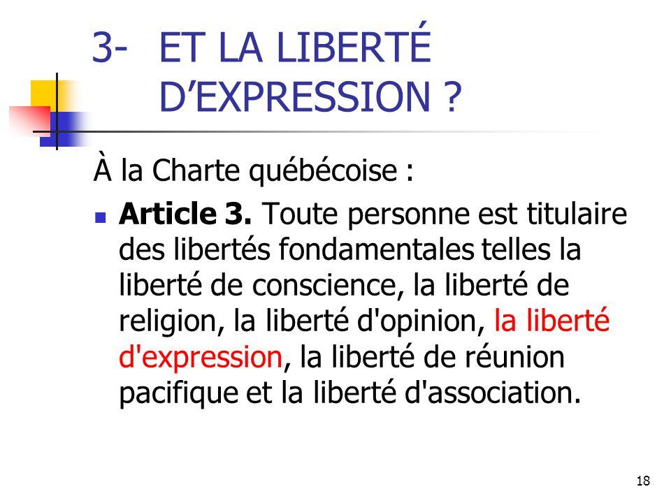 18 3-ET LA LIBERTÉ D'EXPRESSION ? À la Charte québécoise : Article 3. Toute personne est titulaire des libertés fondamentales telles la liberté de con