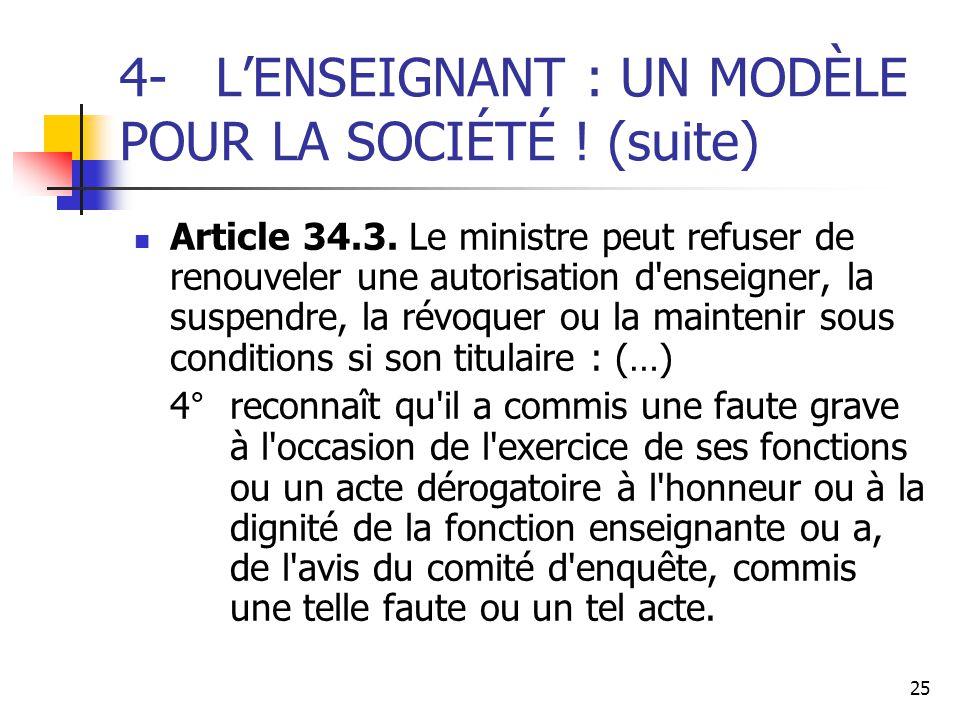25 4-L'ENSEIGNANT : UN MODÈLE POUR LA SOCIÉTÉ ! (suite) Article 34.3. Le ministre peut refuser de renouveler une autorisation d'enseigner, la suspendr