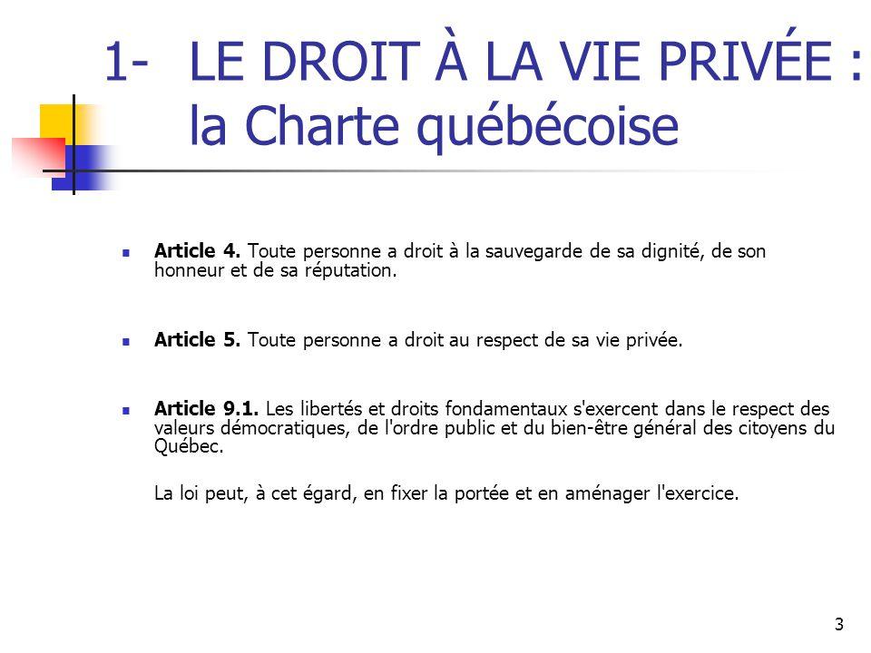 3 1-LE DROIT À LA VIE PRIVÉE : la Charte québécoise Article 4. Toute personne a droit à la sauvegarde de sa dignité, de son honneur et de sa réputatio
