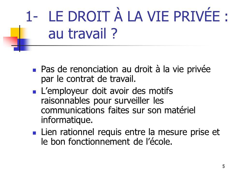 5 1- LE DROIT À LA VIE PRIVÉE : au travail ? Pas de renonciation au droit à la vie privée par le contrat de travail. L'employeur doit avoir des motifs