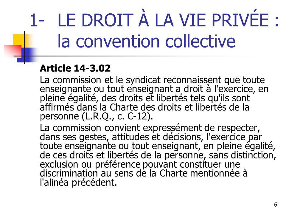 6 1- LE DROIT À LA VIE PRIVÉE : la convention collective Article 14 ‑ 3.02 La commission et le syndicat reconnaissent que toute enseignante ou tout en