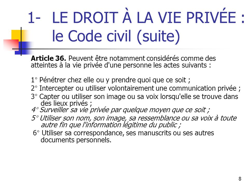 8 1-LE DROIT À LA VIE PRIVÉE : le Code civil (suite) Article 36. Peuvent être notamment considérés comme des atteintes à la vie privée d'une personne