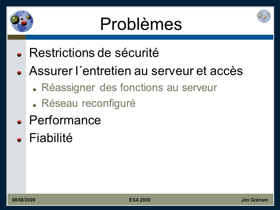 Jim Graham Problèmes Restrictions de sécurité Assurer l´entretien au serveur et accès Réassigner des fonctions au serveur Réseau reconfiguré Performance Fiabilité 08/08/2009ESA 2009