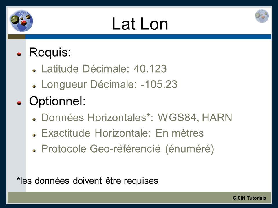 GISIN Tutorials Lat Lon Requis: Latitude Décimale: 40.123 Longueur Décimale: -105.23 Optionnel: Données Horizontales*: WGS84, HARN Exactitude Horizontale: En mètres Protocole Geo-référencié (énuméré) *les données doivent être requises